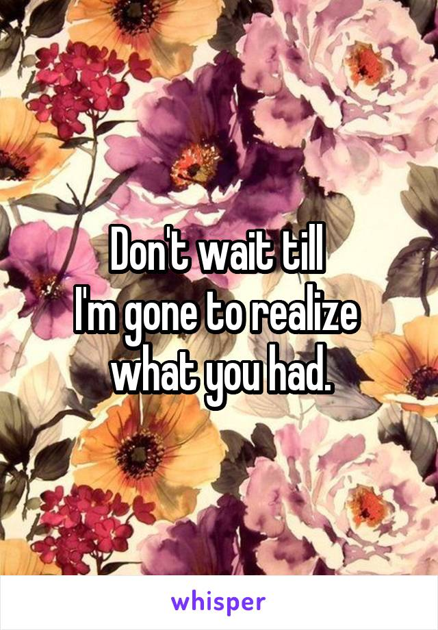 Don't wait till  I'm gone to realize  what you had.