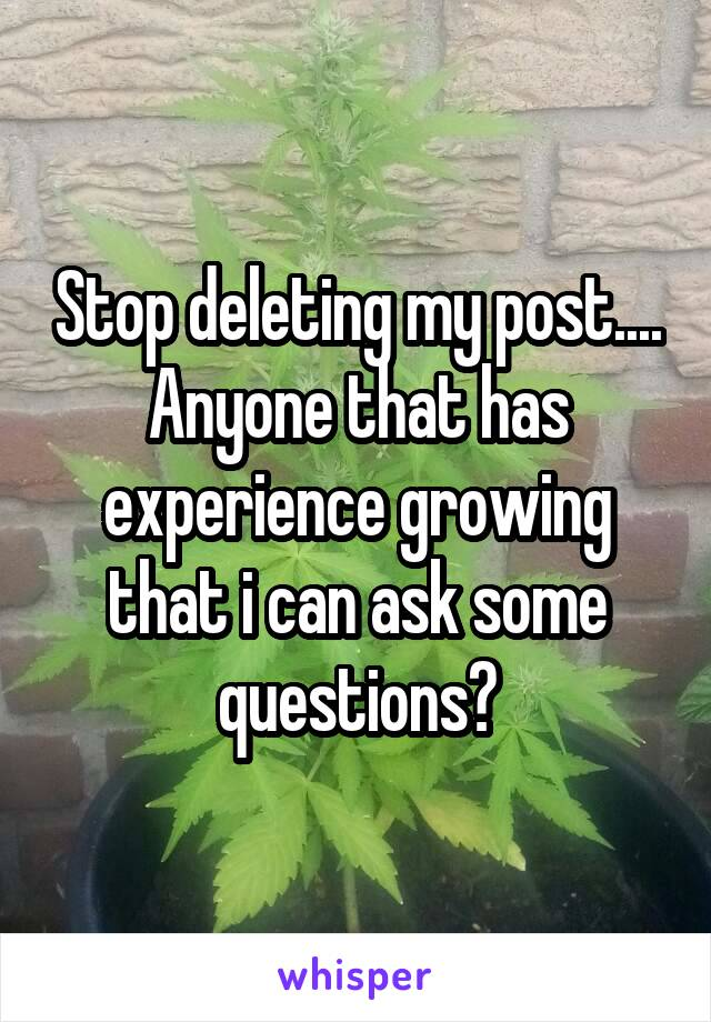 Stop deleting my post.... Anyone that has experience growing that i can ask some questions?
