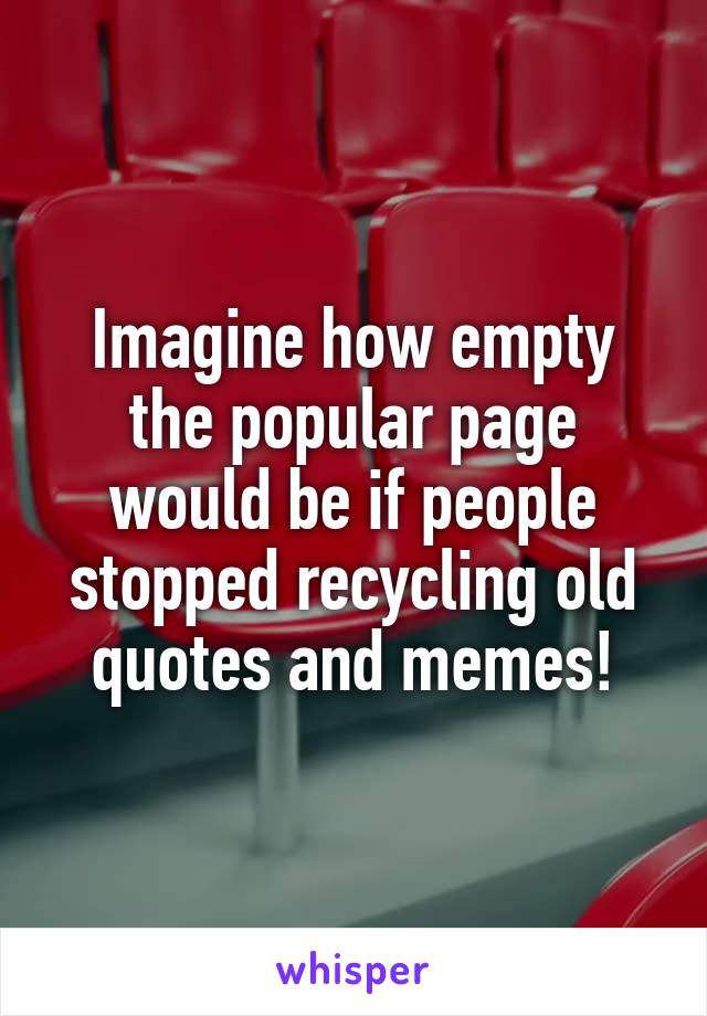 Imagine how empty the popular page would be if people stopped recycling old quotes and memes!