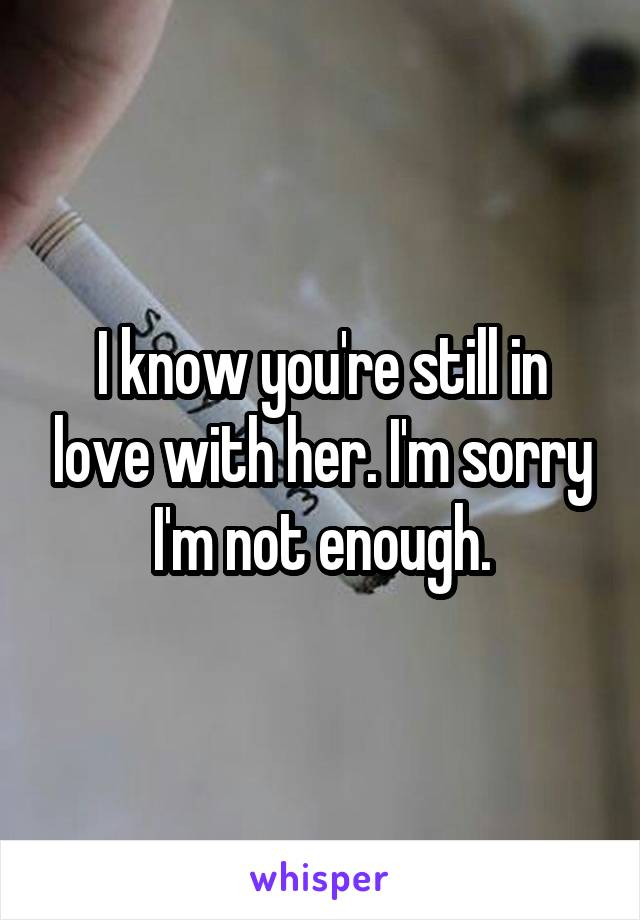 I know you're still in love with her. I'm sorry I'm not enough.