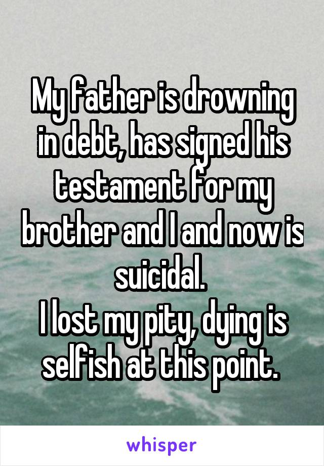 My father is drowning in debt, has signed his testament for my brother and I and now is suicidal.  I lost my pity, dying is selfish at this point.