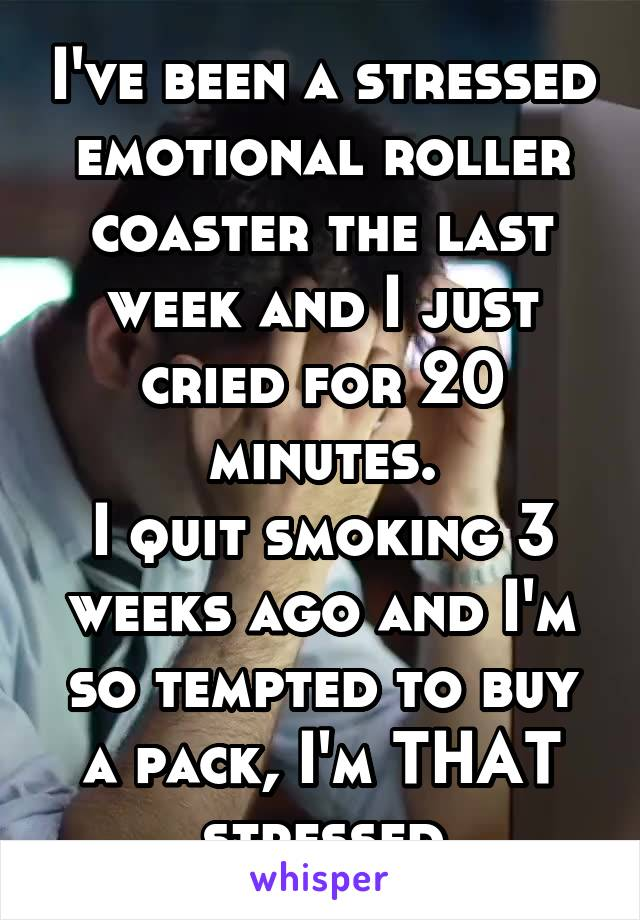 I've been a stressed emotional roller coaster the last week and I just cried for 20 minutes. I quit smoking 3 weeks ago and I'm so tempted to buy a pack, I'm THAT stressed
