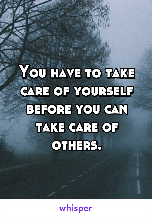 You have to take care of yourself before you can take care of others.