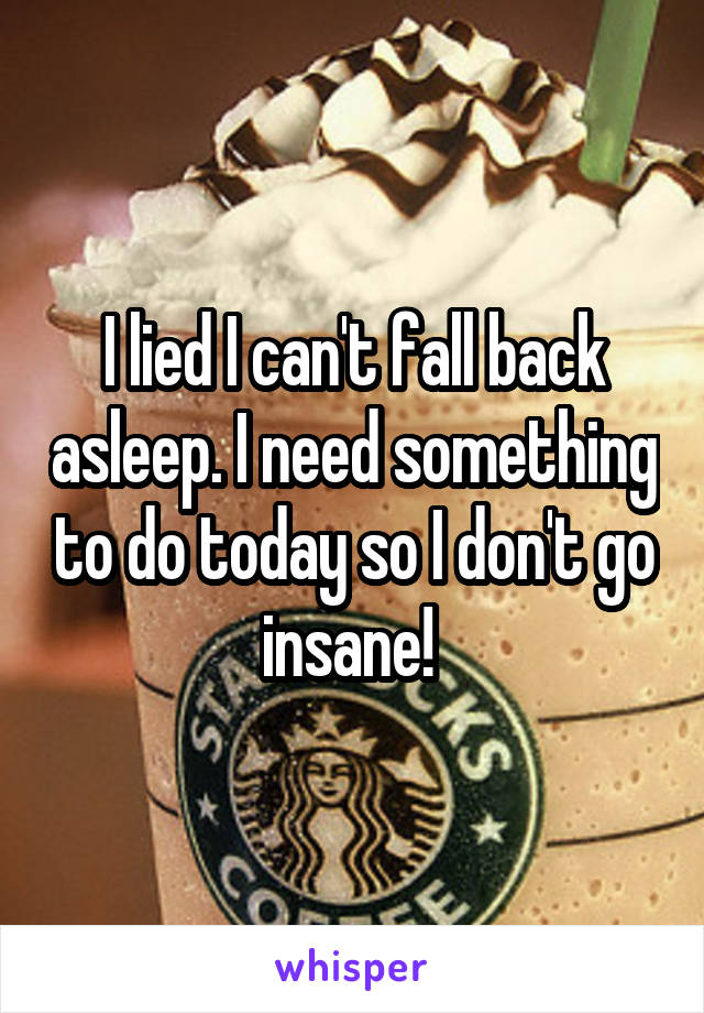 I lied I can't fall back asleep. I need something to do today so I don't go insane!
