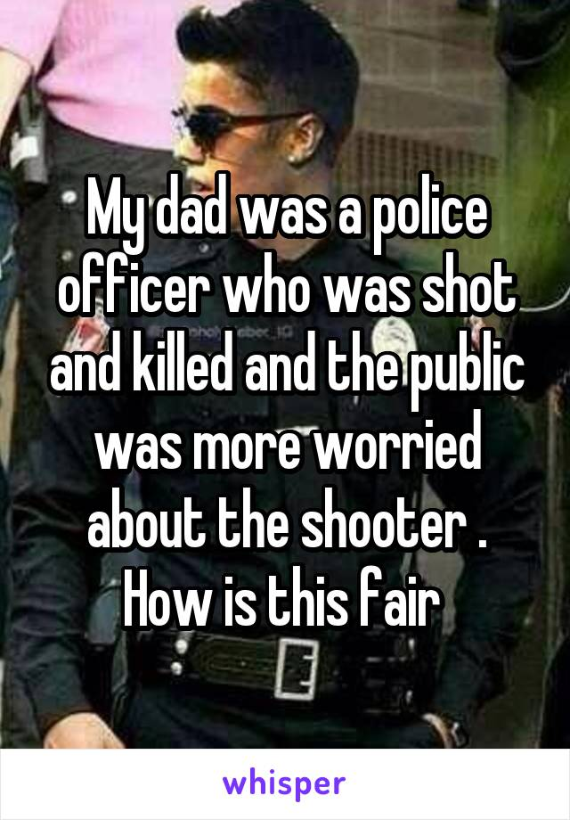 My dad was a police officer who was shot and killed and the public was more worried about the shooter . How is this fair
