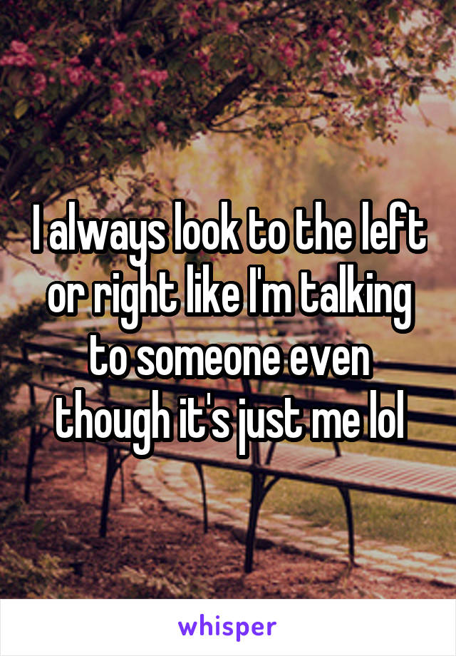 I always look to the left or right like I'm talking to someone even though it's just me lol