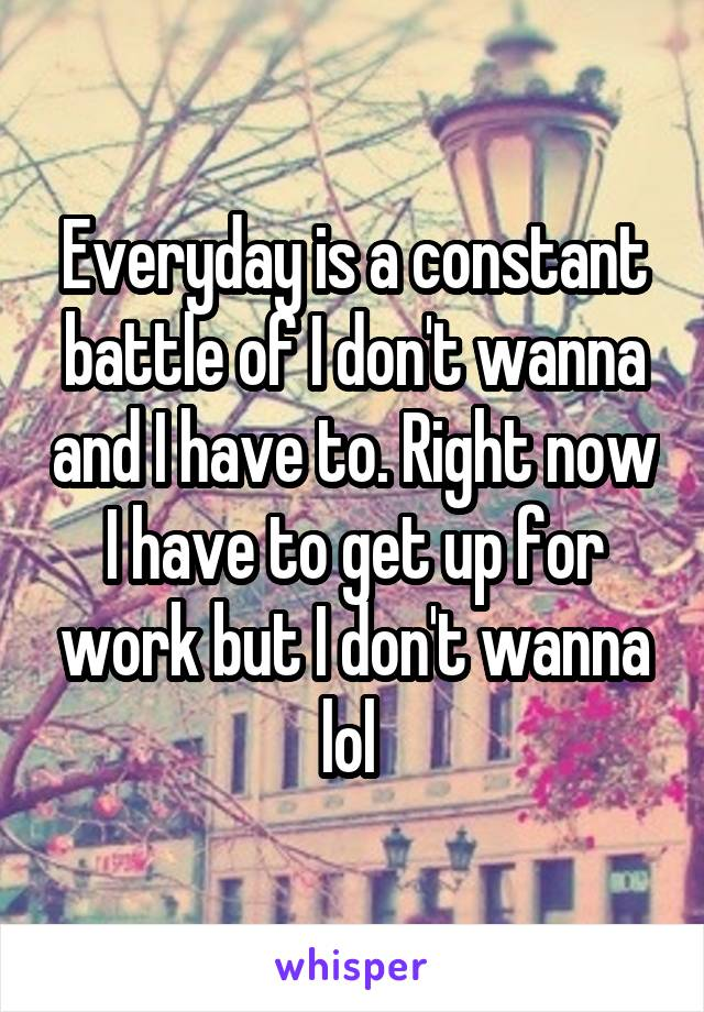 Everyday is a constant battle of I don't wanna and I have to. Right now I have to get up for work but I don't wanna lol