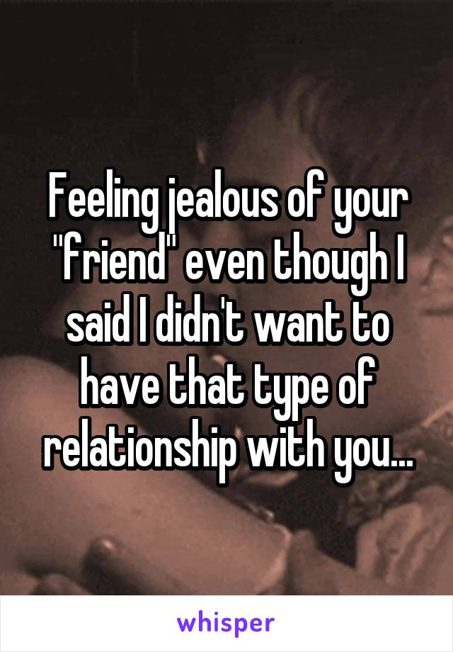 "Feeling jealous of your ""friend"" even though I said I didn't want to have that type of relationship with you..."