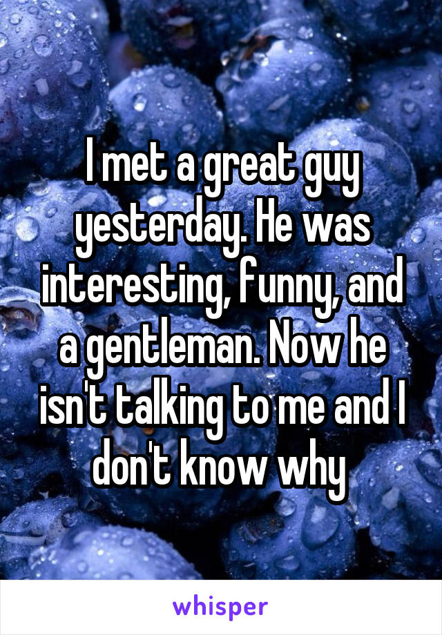 I met a great guy yesterday. He was interesting, funny, and a gentleman. Now he isn't talking to me and I don't know why