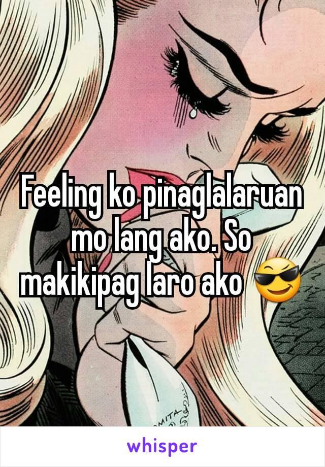 Feeling ko pinaglalaruan mo lang ako. So makikipag laro ako 😎