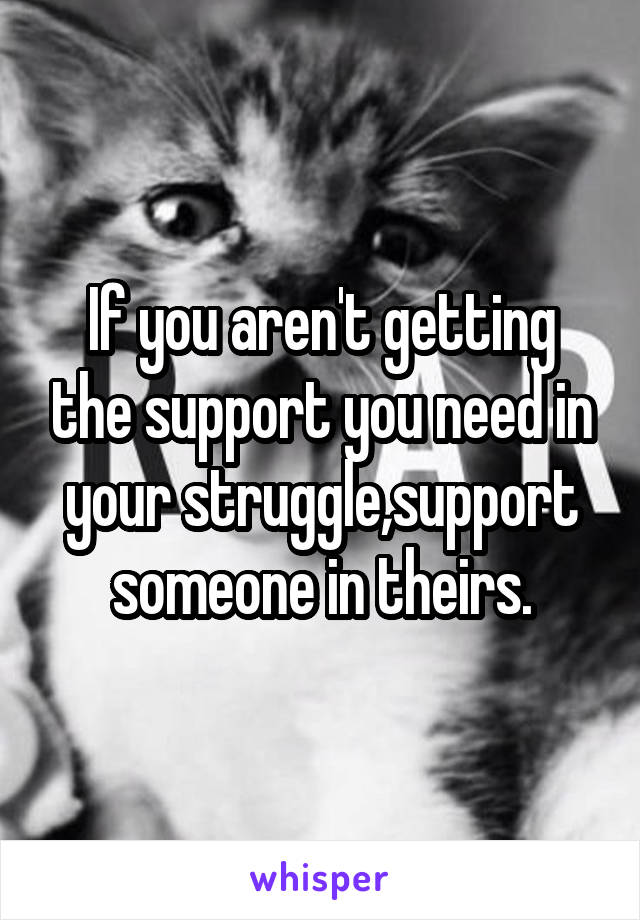 If you aren't getting the support you need in your struggle,support someone in theirs.