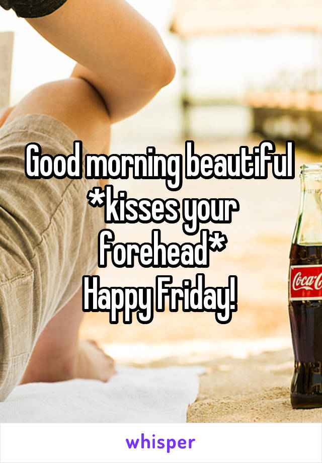 Good morning beautiful  *kisses your forehead* Happy Friday!