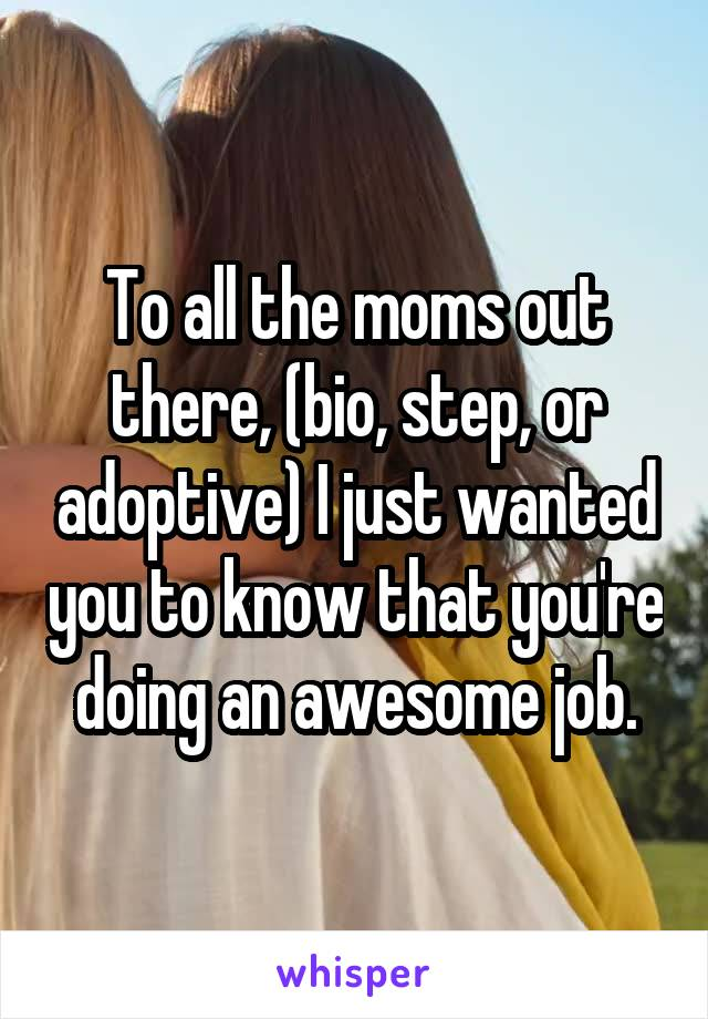 To all the moms out there, (bio, step, or adoptive) I just wanted you to know that you're doing an awesome job.