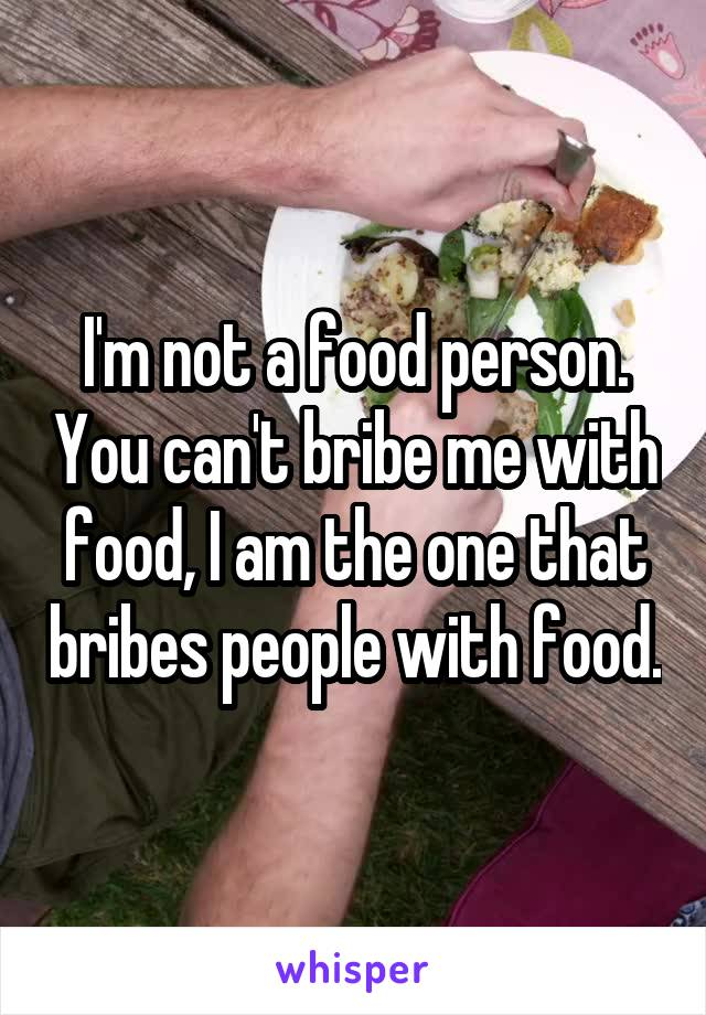 I'm not a food person. You can't bribe me with food, I am the one that bribes people with food.