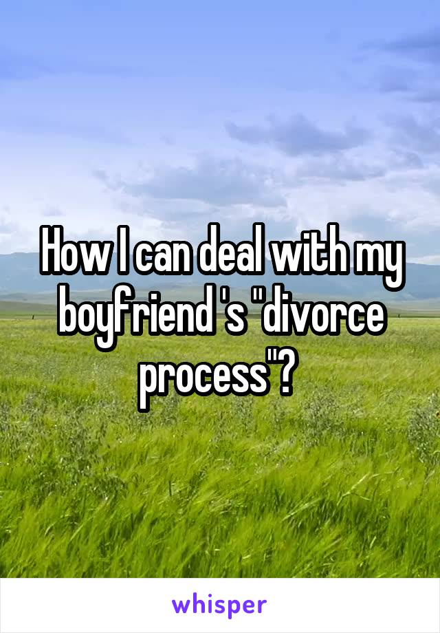 """How I can deal with my boyfriend 's """"divorce process""""?"""