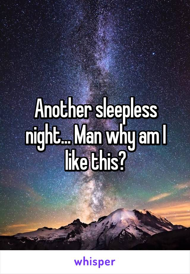 Another sleepless night... Man why am I like this?