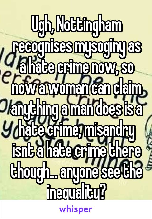 Ugh, Nottingham recognises mysoginy as a hate crime now, so now a woman can claim anything a man does is a hate crime, misandry isnt a hate crime there though... anyone see the inequality?