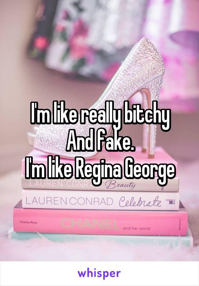 I'm like really bitchy And fake. I'm like Regina George