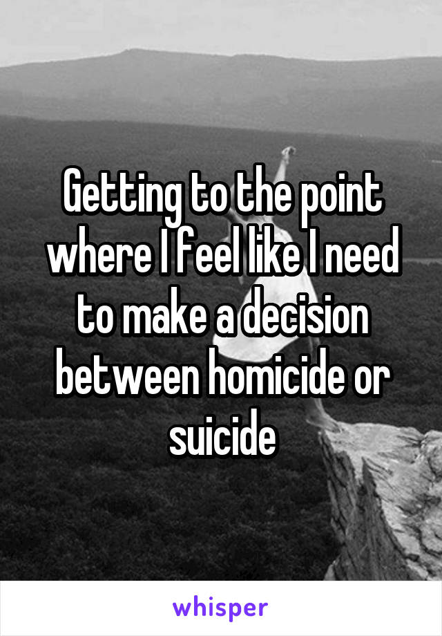 Getting to the point where I feel like I need to make a decision between homicide or suicide