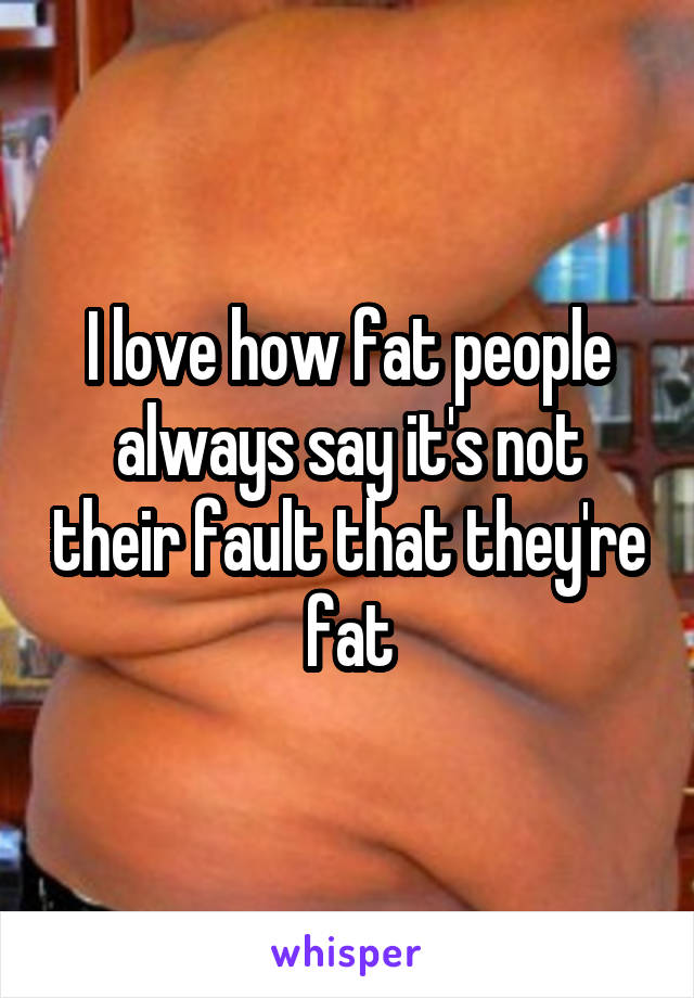 I love how fat people always say it's not their fault that they're fat