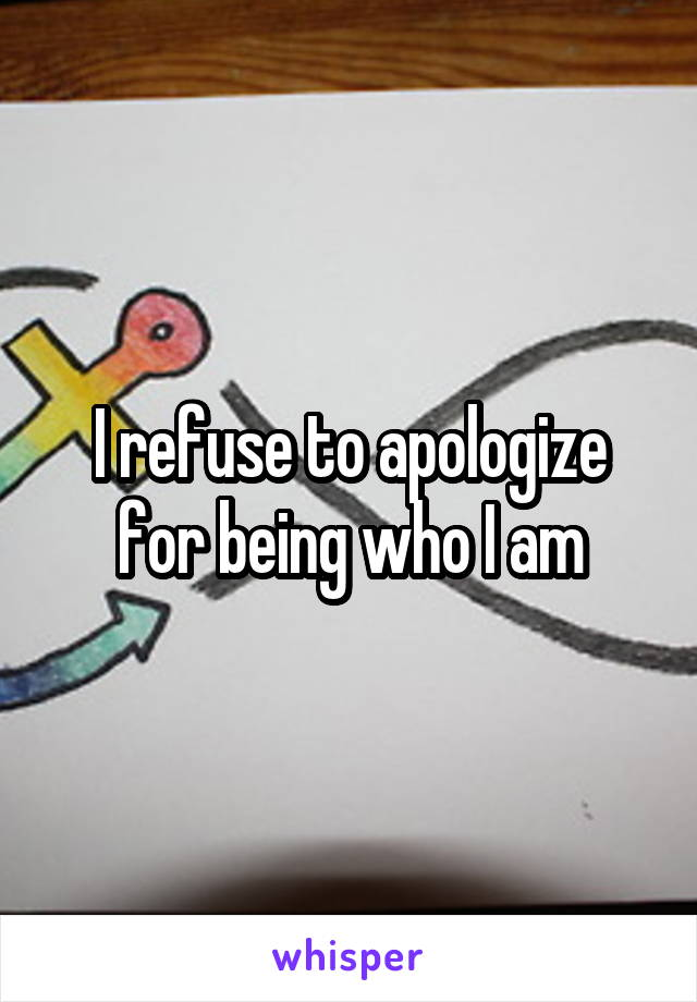I refuse to apologize for being who I am