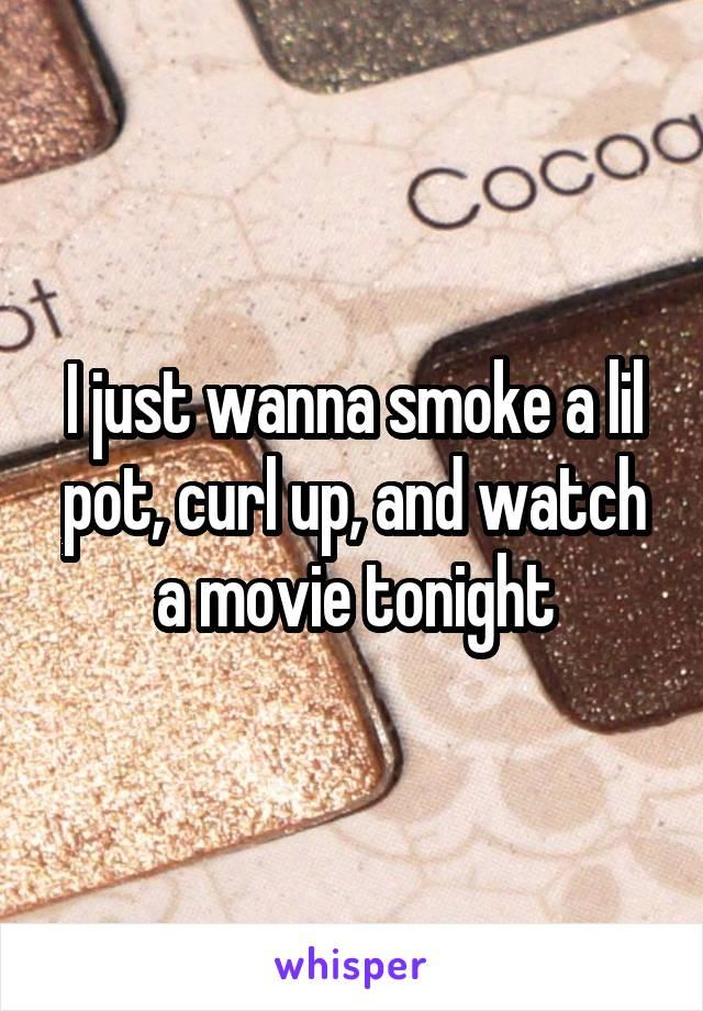 I just wanna smoke a lil pot, curl up, and watch a movie tonight