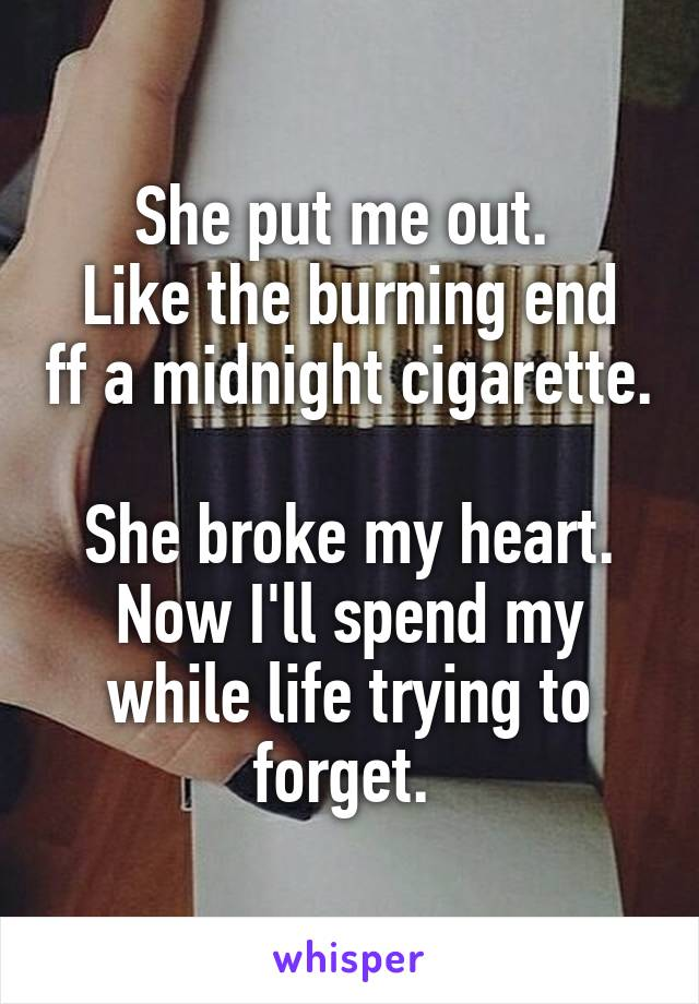She put me out.  Like the burning end ff a midnight cigarette.  She broke my heart. Now I'll spend my while life trying to forget.