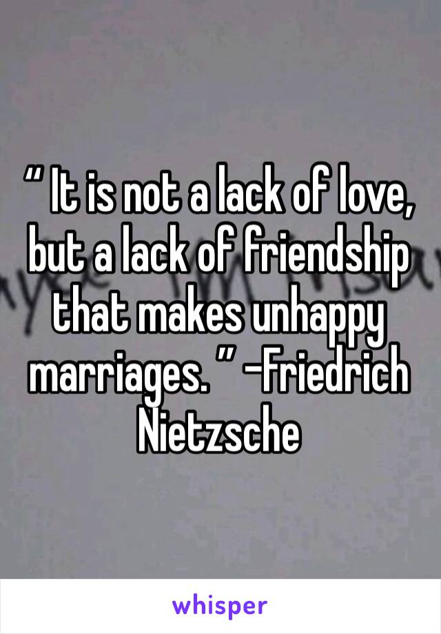 """"""" It is not a lack of love, but a lack of friendship that makes unhappy marriages. """" -Friedrich Nietzsche"""