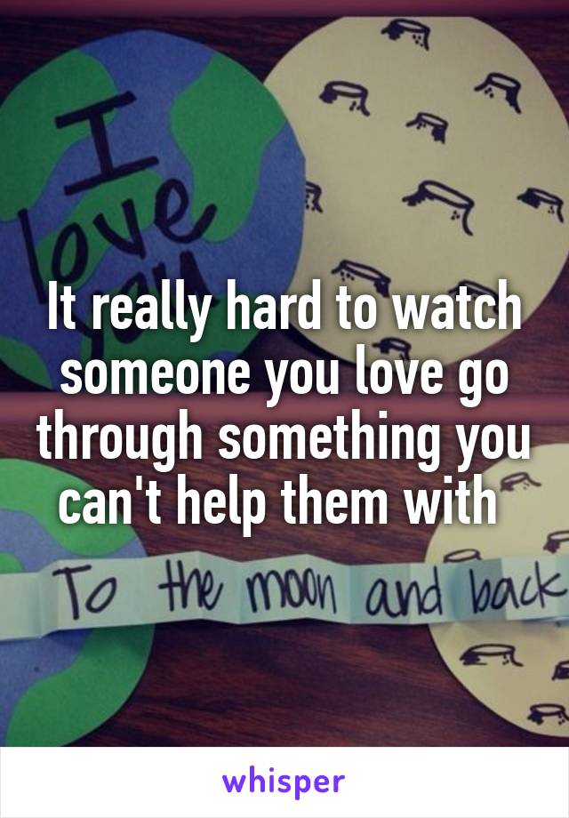 It really hard to watch someone you love go through something you can't help them with