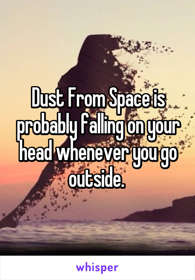 Dust From Space is probably falling on your head whenever you go outside.