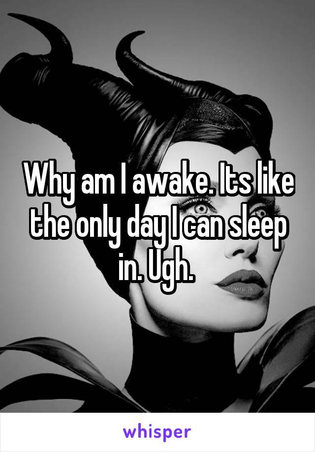 Why am I awake. Its like the only day I can sleep in. Ugh.