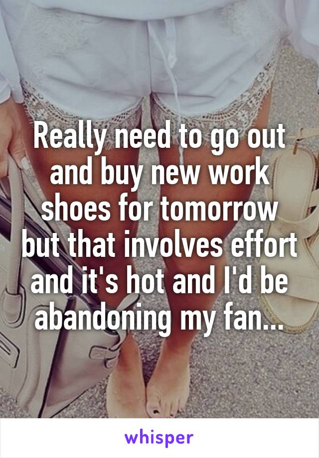 Really need to go out and buy new work shoes for tomorrow but that involves effort and it's hot and I'd be abandoning my fan...