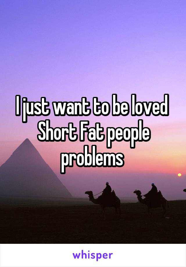 I just want to be loved  Short Fat people problems