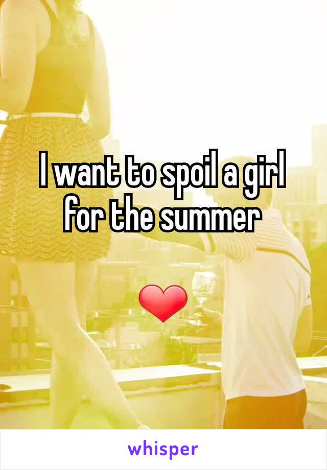 I want to spoil a girl for the summer  ❤