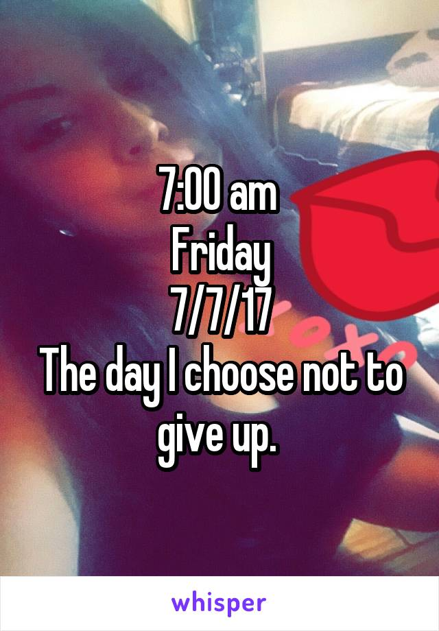 7:00 am  Friday 7/7/17 The day I choose not to give up.