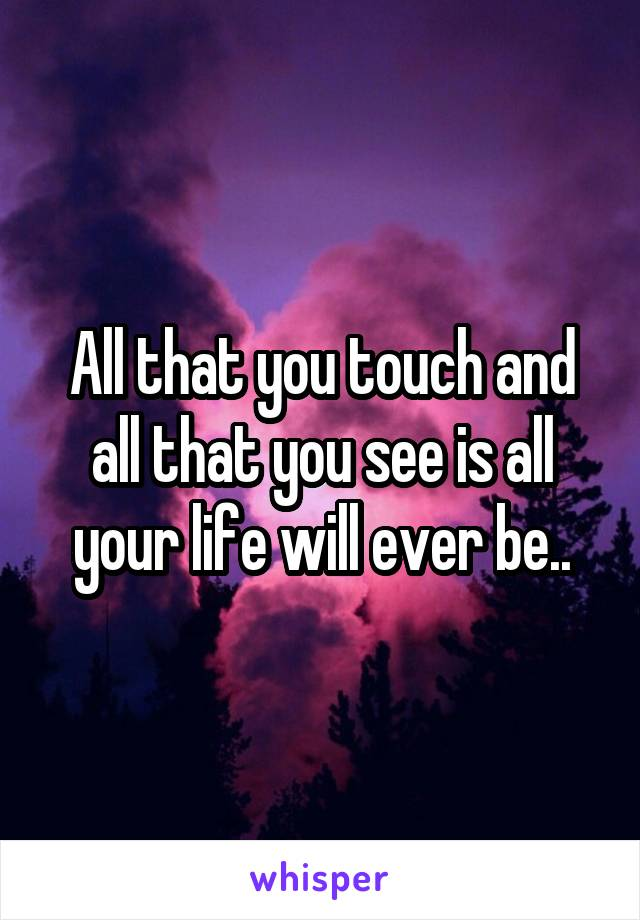All that you touch and all that you see is all your life will ever be..
