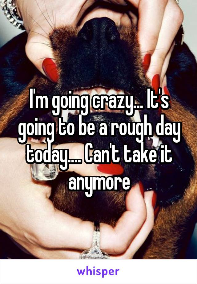 I'm going crazy... It's going to be a rough day today.... Can't take it anymore