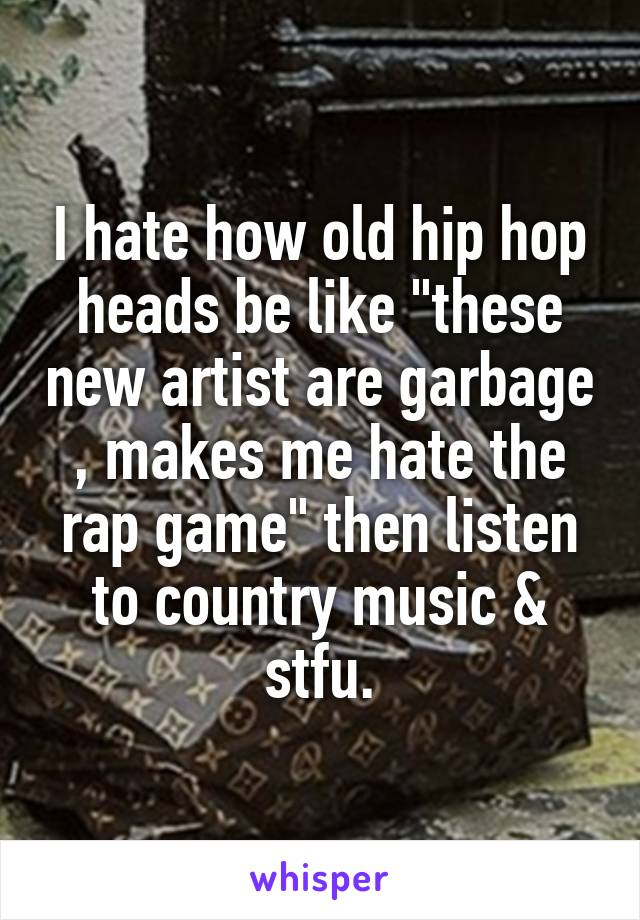 "I hate how old hip hop heads be like ""these new artist are garbage , makes me hate the rap game"" then listen to country music & stfu."