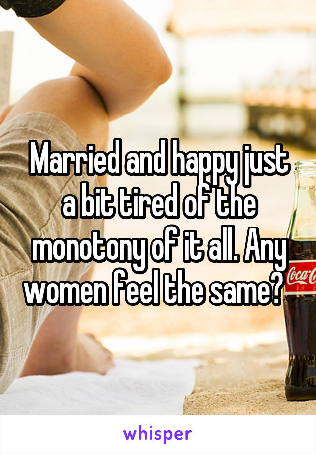 Married and happy just a bit tired of the monotony of it all. Any women feel the same?