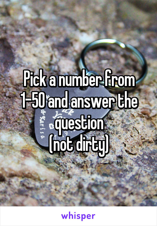 Pick a number from 1-50 and answer the question (not dirty)