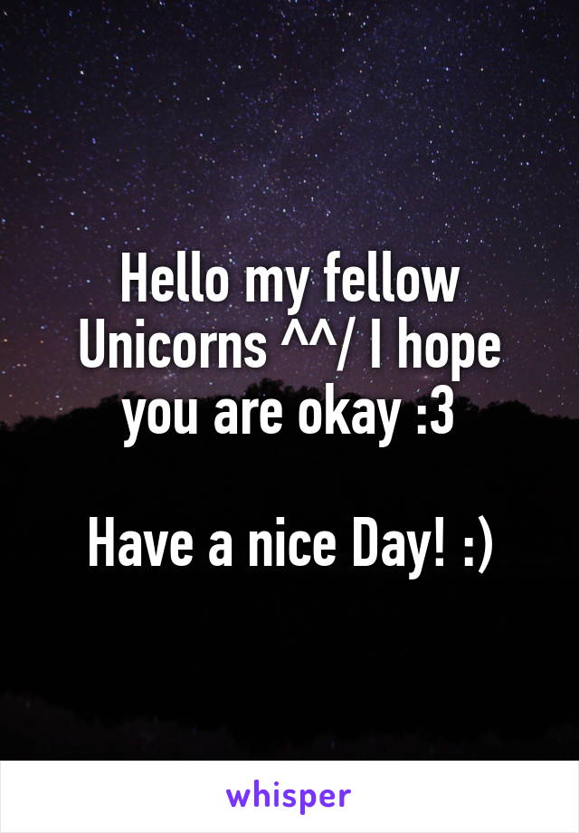 Hello my fellow Unicorns ^^/ I hope you are okay :3  Have a nice Day! :)