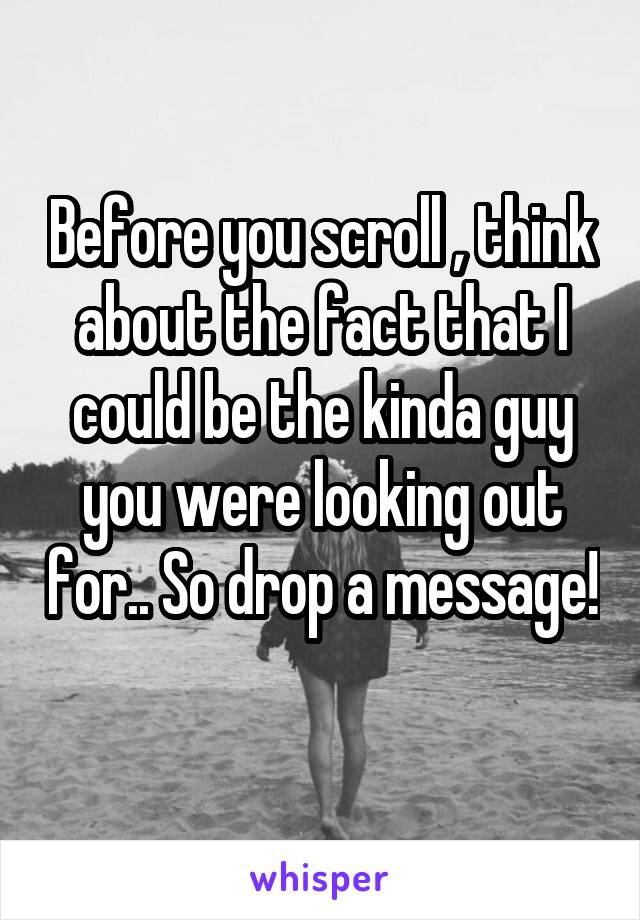 Before you scroll , think about the fact that I could be the kinda guy you were looking out for.. So drop a message!