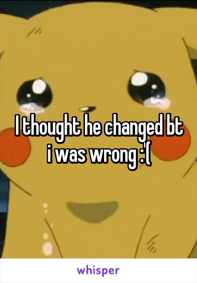 I thought he changed bt i was wrong :'(