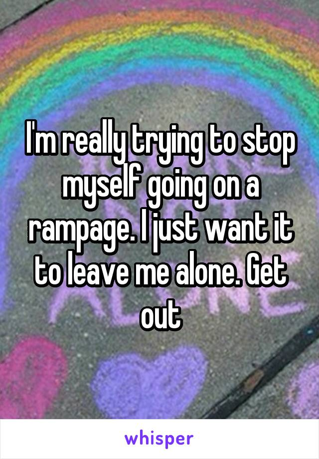 I'm really trying to stop myself going on a rampage. I just want it to leave me alone. Get out