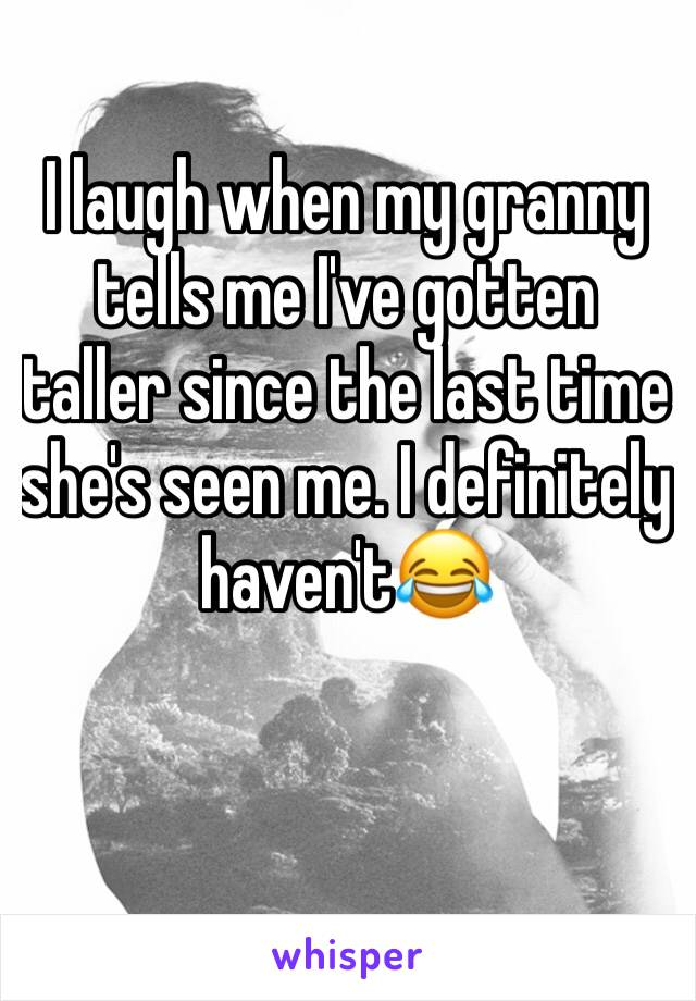 I laugh when my granny tells me I've gotten taller since the last time she's seen me. I definitely haven't😂