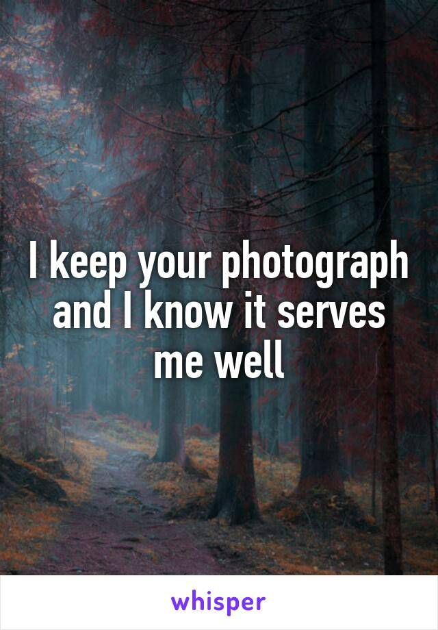 I keep your photograph and I know it serves me well