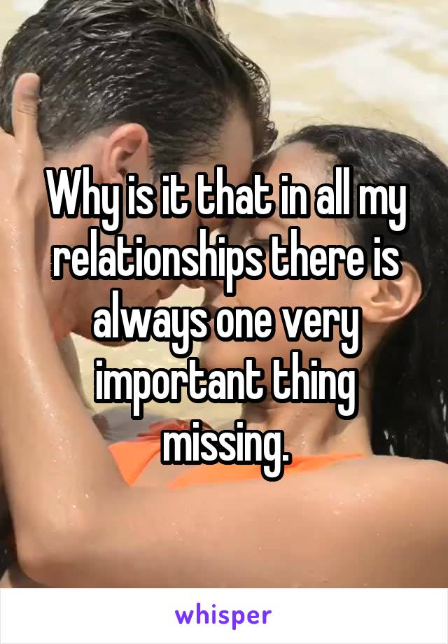 Why is it that in all my relationships there is always one very important thing missing.