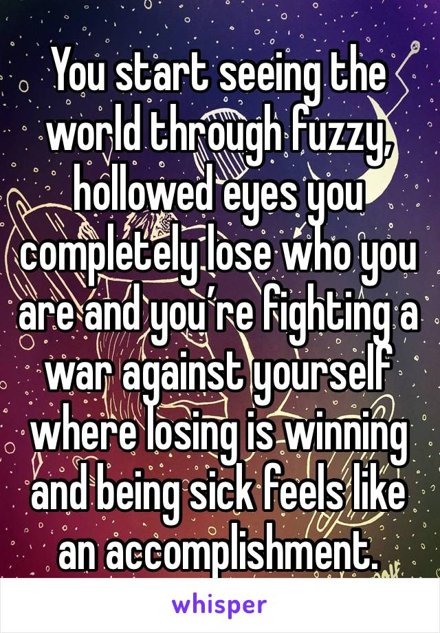 You start seeing the world through fuzzy, hollowed eyes you completely lose who you are and you're fighting a war against yourself where losing is winning and being sick feels like an accomplishment.