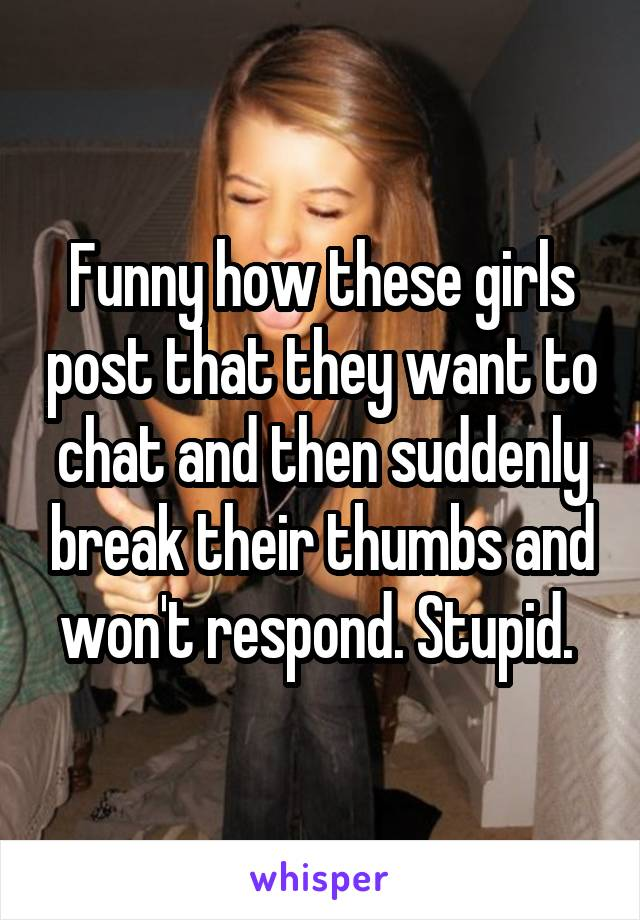Funny how these girls post that they want to chat and then suddenly break their thumbs and won't respond. Stupid.