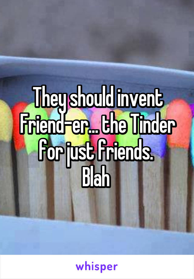 They should invent Friend-er... the Tinder for just friends.  Blah